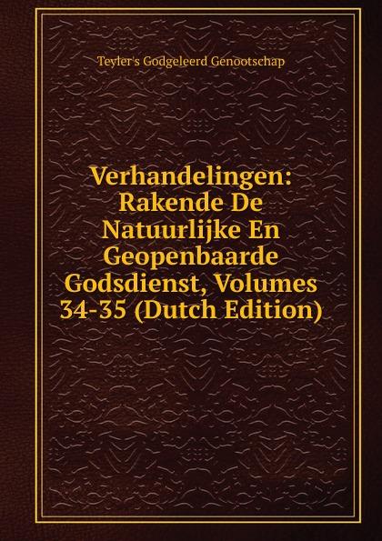 Teyler's Godgeleerd Genootschap Verhandelingen: Rakende De Natuurlijke En Geopenbaarde Godsdienst, Volumes 34-35 (Dutch Edition)