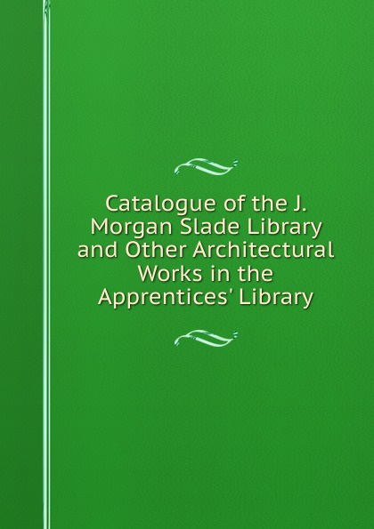 Catalogue of the J. Morgan Slade Library and Other Architectural Works in the Apprentices. Library