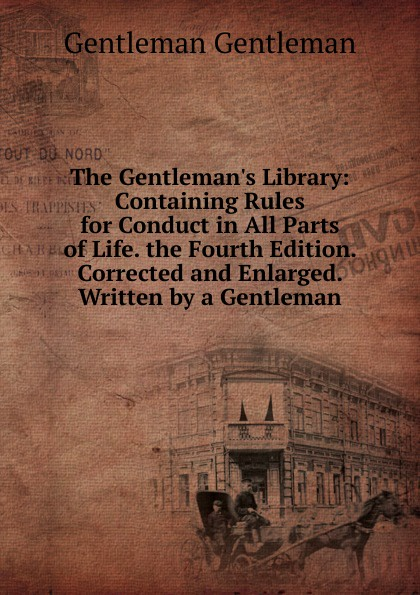 Gentleman Gentleman The Gentleman.s Library: Containing Rules for Conduct in All Parts of Life. the Fourth Edition. Corrected and Enlarged. Written by a Gentleman a gentleman in moscow