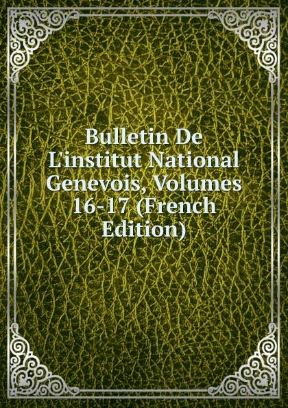 Bulletin De L.institut National Genevois, Volumes 16-17 (French Edition)