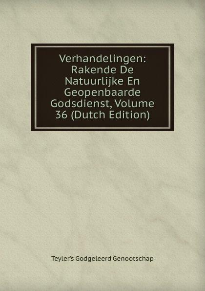 Teyler's Godgeleerd Genootschap Verhandelingen: Rakende De Natuurlijke En Geopenbaarde Godsdienst, Volume 36 (Dutch Edition)