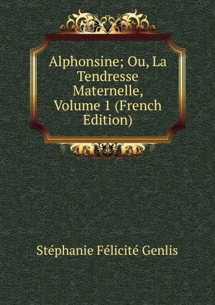 Genlis Stéphanie Félicité Alphonsine; Ou, La Tendresse Maternelle, Volume 1 (French Edition) la maternelle