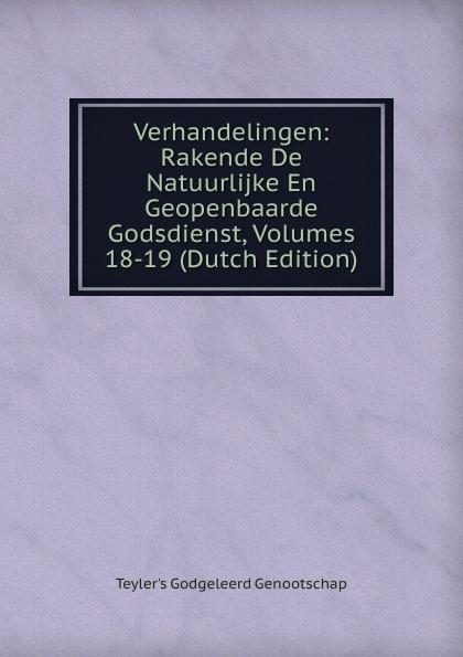 Teyler's Godgeleerd Genootschap Verhandelingen: Rakende De Natuurlijke En Geopenbaarde Godsdienst, Volumes 18-19 (Dutch Edition)