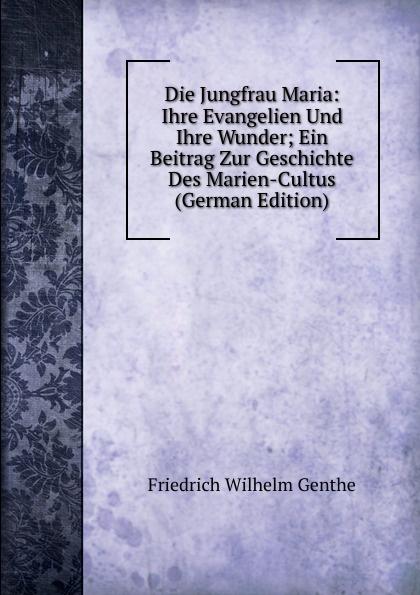 Friedrich Wilhelm Genthe Die Jungfrau Maria: Ihre Evangelien Und Ihre Wunder; Ein Beitrag Zur Geschichte Des Marien-Cultus (German Edition)