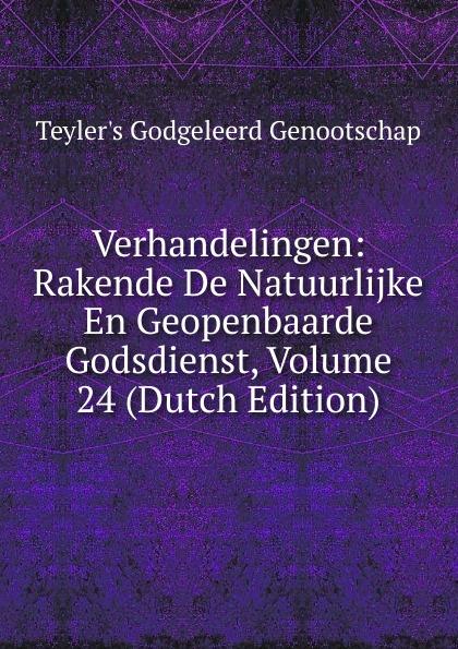 Teyler's Godgeleerd Genootschap Verhandelingen: Rakende De Natuurlijke En Geopenbaarde Godsdienst, Volume 24 (Dutch Edition)