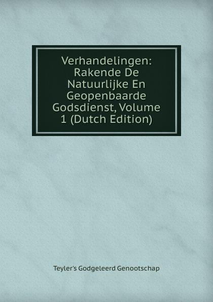 Teyler's Godgeleerd Genootschap Verhandelingen: Rakende De Natuurlijke En Geopenbaarde Godsdienst, Volume 1 (Dutch Edition)