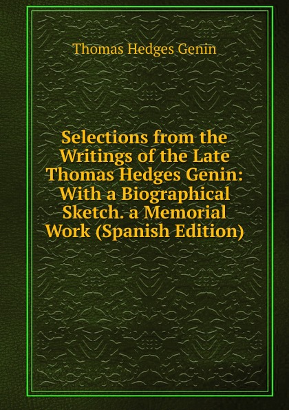 Thomas Hedges Genin Selections from the Writings of the Late Thomas Hedges Genin: With a Biographical Sketch. a Memorial Work (Spanish Edition) biographical writings s