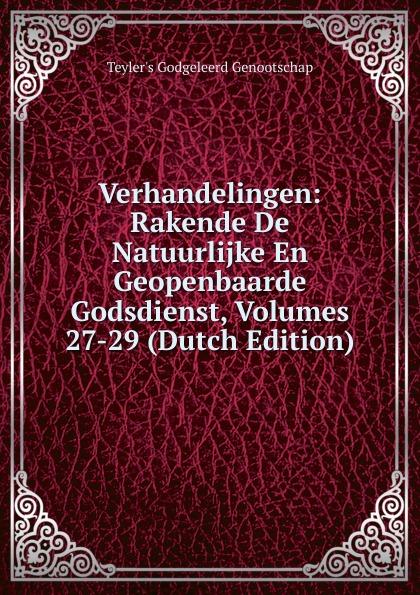 Teyler's Godgeleerd Genootschap Verhandelingen: Rakende De Natuurlijke En Geopenbaarde Godsdienst, Volumes 27-29 (Dutch Edition)
