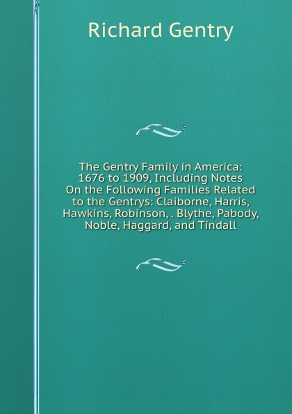 Richard Gentry The Gentry Family in America: 1676 to 1909, Including Notes On the Following Families Related to the Gentrys: Claiborne, Harris, Hawkins, Robinson, . Blythe, Pabody, Noble, Haggard, and Tindall richard gentry the gentry family in america 1676 to 1909 including notes on the following families related to the gentrys claiborne harris hawkins robinson blythe pabody noble haggard and tindall