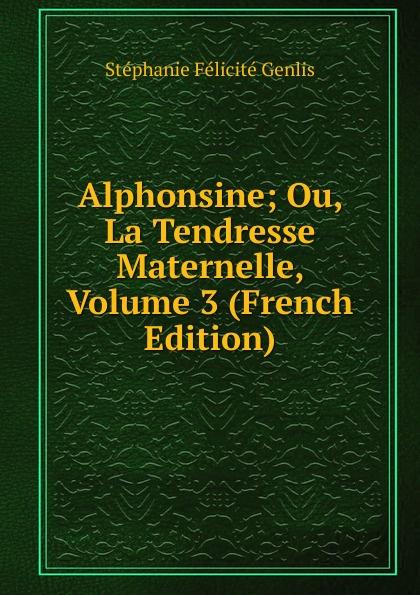 Genlis Stéphanie Félicité Alphonsine; Ou, La Tendresse Maternelle, Volume 3 (French Edition) la maternelle