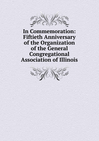 In Commemoration: Fiftieth Anniversary of the Organization of the General Congregational Association of Illinois