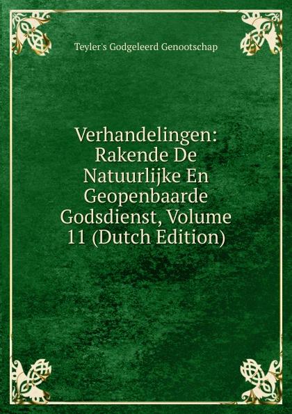 Teyler's Godgeleerd Genootschap Verhandelingen: Rakende De Natuurlijke En Geopenbaarde Godsdienst, Volume 11 (Dutch Edition)