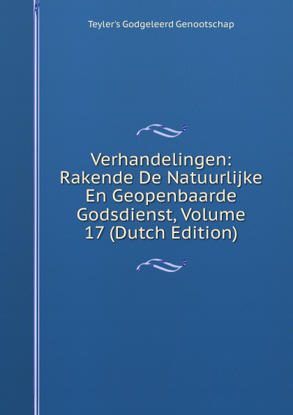 Teyler's Godgeleerd Genootschap Verhandelingen: Rakende De Natuurlijke En Geopenbaarde Godsdienst, Volume 17 (Dutch Edition)