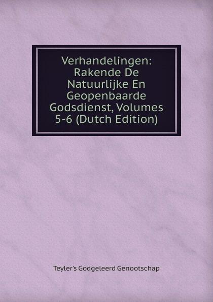 Teyler's Godgeleerd Genootschap Verhandelingen: Rakende De Natuurlijke En Geopenbaarde Godsdienst, Volumes 5-6 (Dutch Edition)