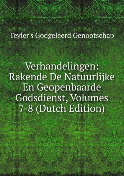 Teyler's Godgeleerd Genootschap Verhandelingen: Rakende De Natuurlijke En Geopenbaarde Godsdienst, Volumes 7-8 (Dutch Edition)