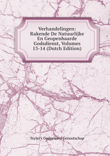 Teyler's Godgeleerd Genootschap Verhandelingen: Rakende De Natuurlijke En Geopenbaarde Godsdienst, Volumes 13-14 (Dutch Edition)