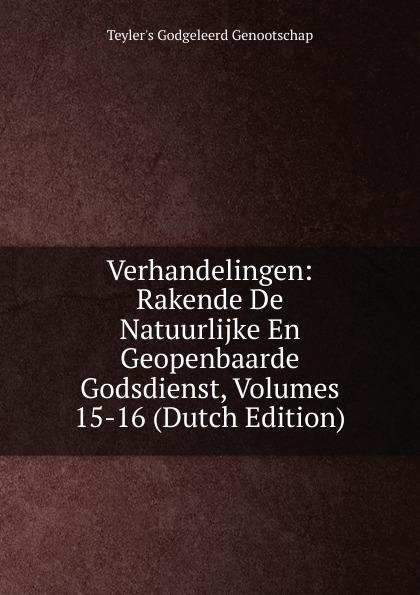 Teyler's Godgeleerd Genootschap Verhandelingen: Rakende De Natuurlijke En Geopenbaarde Godsdienst, Volumes 15-16 (Dutch Edition)
