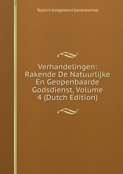 Teyler's Godgeleerd Genootschap Verhandelingen: Rakende De Natuurlijke En Geopenbaarde Godsdienst, Volume 4 (Dutch Edition)