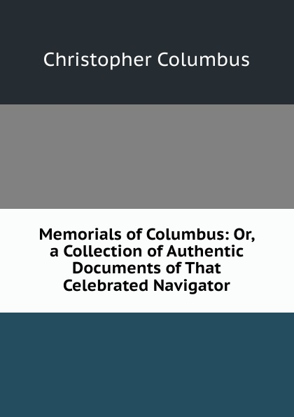 Christopher Columbus Memorials of Columbus: Or, a Collection of Authentic Documents of That Celebrated Navigator
