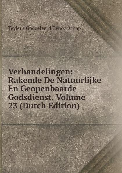 Teyler's Godgeleerd Genootschap Verhandelingen: Rakende De Natuurlijke En Geopenbaarde Godsdienst, Volume 23 (Dutch Edition)