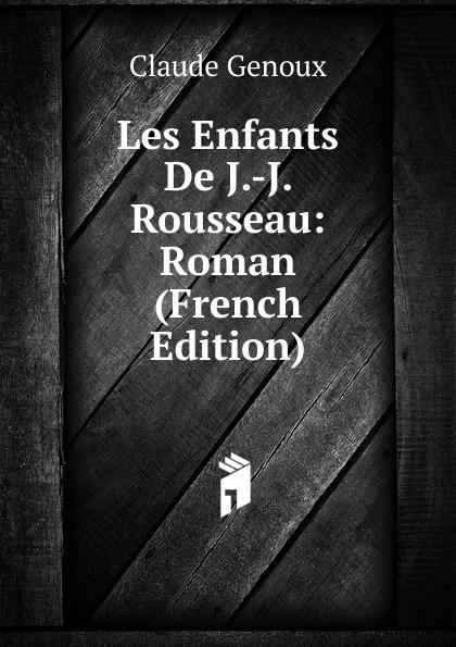Claude Genoux Les Enfants De J.-J. Rousseau: Roman (French Edition) j les bienheureuses ursulines de valenciennes microform french edition