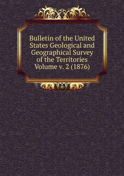 Bulletin of the United States Geological and Geographical Survey of the Territories Volume v. 2 (1876)