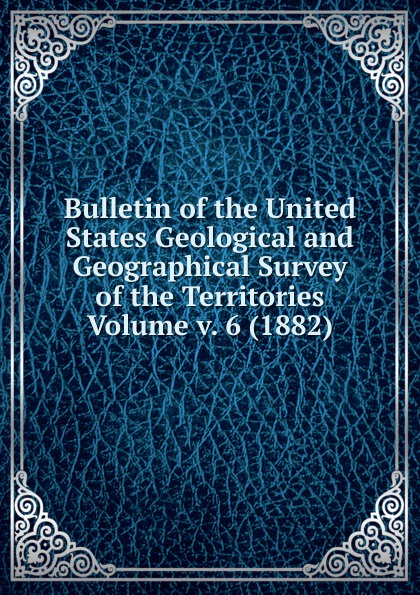 Bulletin of the United States Geological and Geographical Survey of the Territories Volume v. 6 (1882)