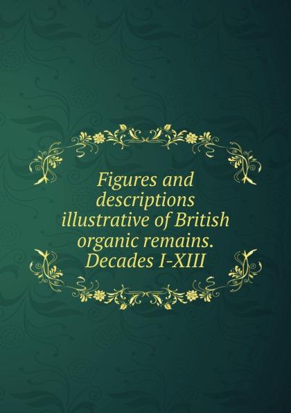 Figures and descriptions illustrative of British organic remains. Decades I-XIII отсутствует british remains
