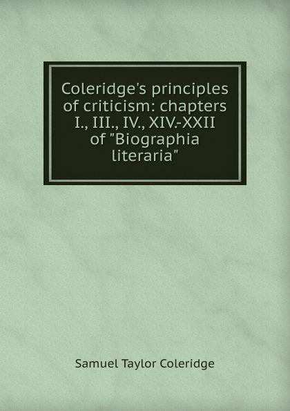 "Samuel Taylor Coleridge Coleridge.s principles of criticism: chapters I., III., IV., XIV.-XXII of ""Biographia literaria"""