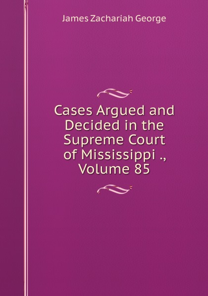 James Zachariah George Cases Argued and Decided in the Supreme Court of Mississippi ., Volume 85