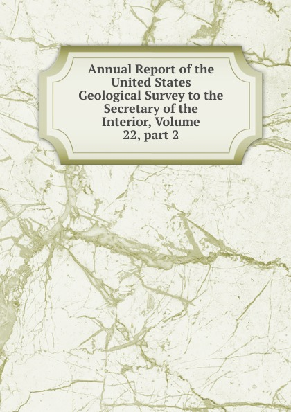 Annual Report of the United States Geological Survey to the Secretary of the Interior, Volume 22,.part 2 annual report of the united states geological survey to the secretary of the interior volume 22 part 1