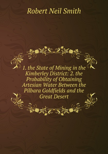 Robert Neil Smith 1. the State of Mining in the Kimberley District: 2. the Probability of Obtaining Artesian Water Between the Pilbara Goldfields and the Great Desert