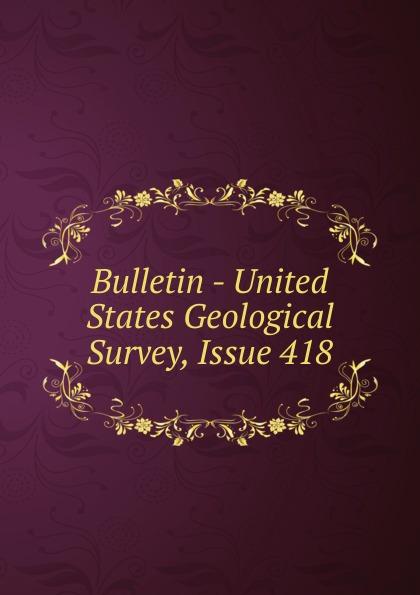 Bulletin - United States Geological Survey, Issue 418
