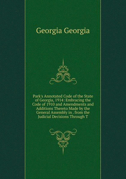 Фото - Georgia Georgia Park.s Annotated Code of the State of Georgia, 1914: Embracing the Code of 1910 and Amendments and Additions Thereto Made by the General Assembly in . from the Judicial Decisions Through T рюкзак code code co073bwbyzk6