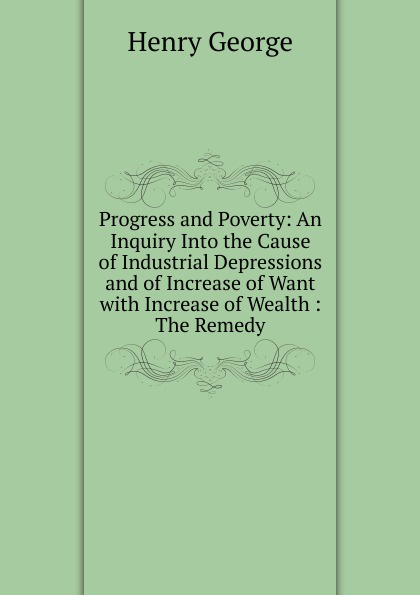 Henry George Progress and Poverty: An Inquiry Into the Cause of Industrial Depressions and of Increase of Want with Increase of Wealth : The Remedy george leonard vose bridge disasters in america the cause and the remedy
