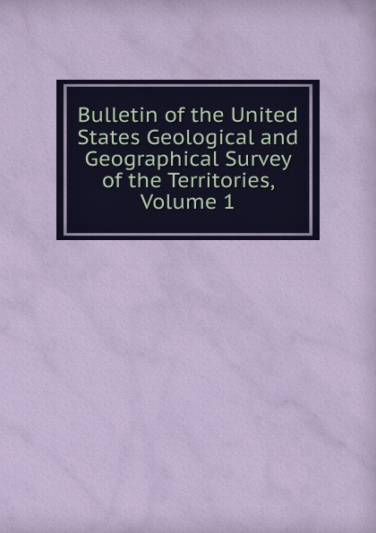 Bulletin of the United States Geological and Geographical Survey of the Territories, Volume 1