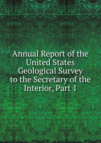 Annual Report of the United States Geological Survey to the Secretary of the Interior, Part 1 annual report of the united states geological survey to the secretary of the interior volume 22 part 1
