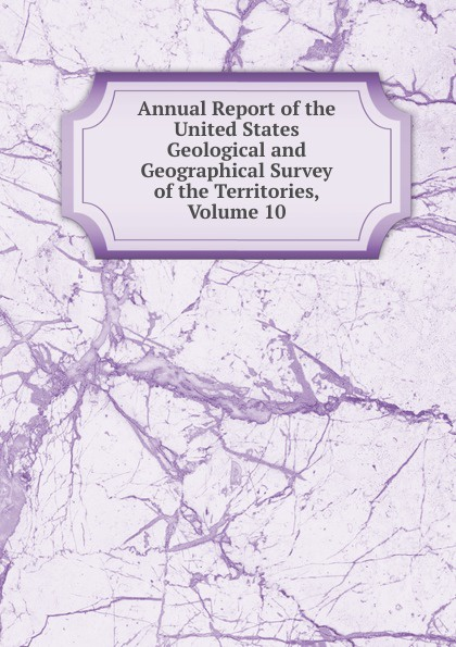 Annual Report of the United States Geological and Geographical Survey of the Territories, Volume 10