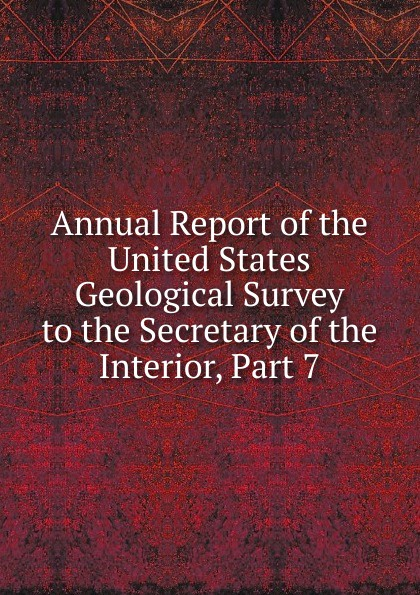 Annual Report of the United States Geological Survey to the Secretary of the Interior, Part 7