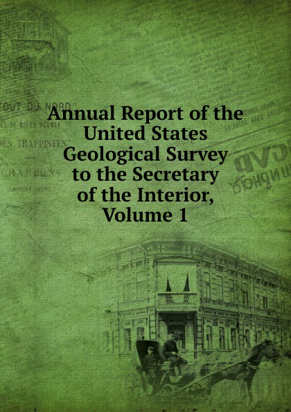 Annual Report of the United States Geological Survey to the Secretary of the Interior, Volume 1