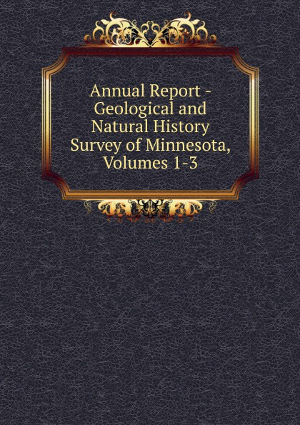 Annual Report - Geological and Natural History Survey of Minnesota, Volumes 1-3