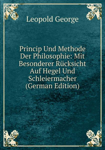 Leopold George Princip Und Methode Der Philosophie: Mit Besonderer Rucksicht Auf Hegel Und Schleiermacher (German Edition)