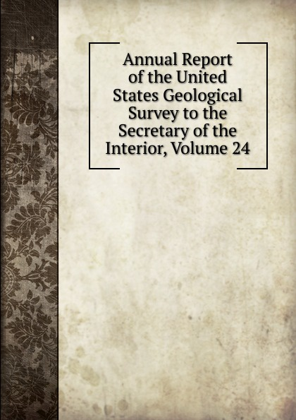 Annual Report of the United States Geological Survey to the Secretary of the Interior, Volume 24 annual report of the united states geological survey to the secretary of the interior volume 22 part 1