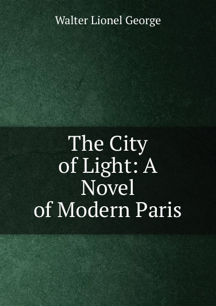 лучшая цена George Walter Lionel The City of Light: A Novel of Modern Paris