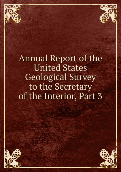 Annual Report of the United States Geological Survey to the Secretary of the Interior, Part 3 annual report of the united states geological survey to the secretary of the interior volume 22 part 1