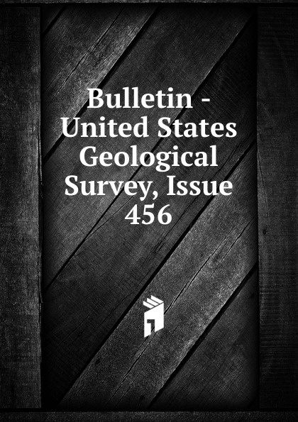 Bulletin - United States Geological Survey, Issue 456