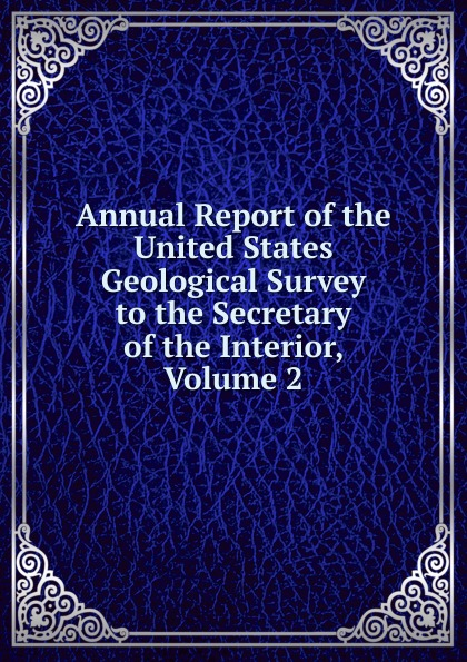 Annual Report of the United States Geological Survey to the Secretary of the Interior, Volume 2 annual report of the united states geological survey to the secretary of the interior volume 22 part 1