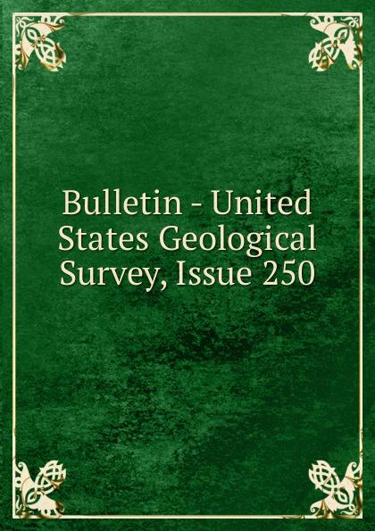Bulletin - United States Geological Survey, Issue 250