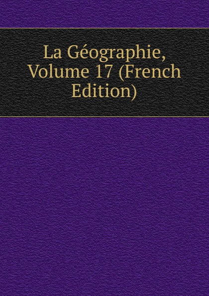 La Geographie, Volume 17 (French Edition)