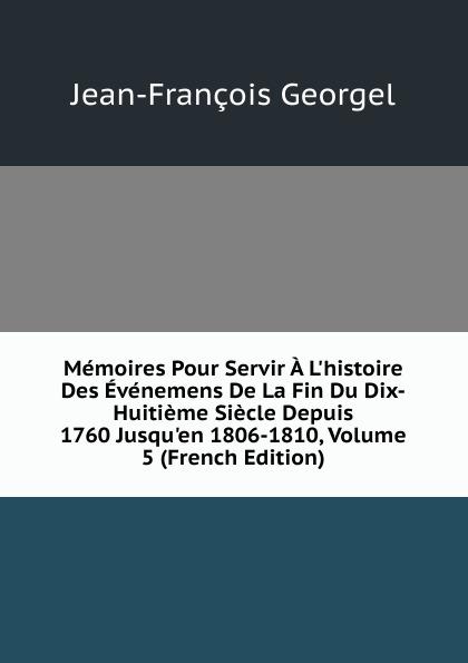 Jean-François Georgel Memoires Pour Servir A L.histoire Des Evenemens De La Fin Du Dix-Huitieme Siecle Depuis 1760 Jusqu.en 1806-1810, Volume 5 (French Edition)